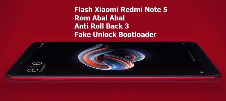 Flash Xiaomi Redmi Note 5 Rom Abal Abal Anti Roll Back 3 Fake Unlock Bootloader